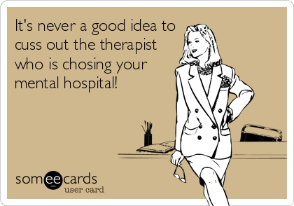It's never a good idea to cuss out the therapist who is chosing your mental hospital!