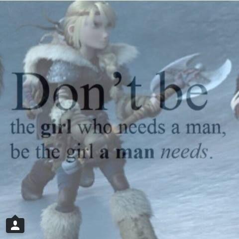 """""""Non essere la ragazza che ha bisogno di un uomo, sii la ragazza di cui un uomo ha bisogno."""""""