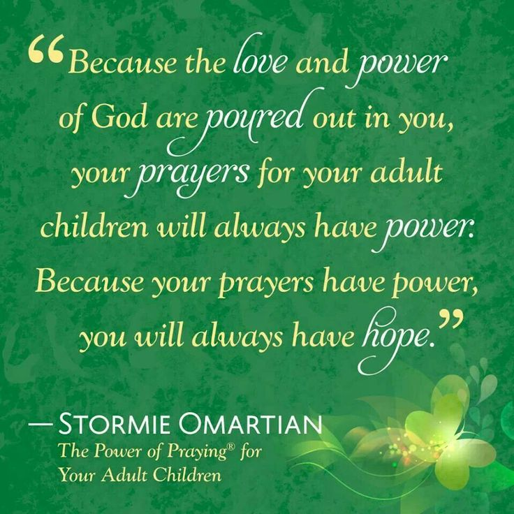 Because the love and power of God are poured out in you, your prayers for your adult children will always have power.  Because your prayers have power, you will always have hope. ~ Stormie Omartian