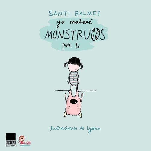 Recomendados Junio'13: Yo mataré monstruos por ti, Santi Balmes / Lyona (ilustr.) y editado por Principal de los Libros.