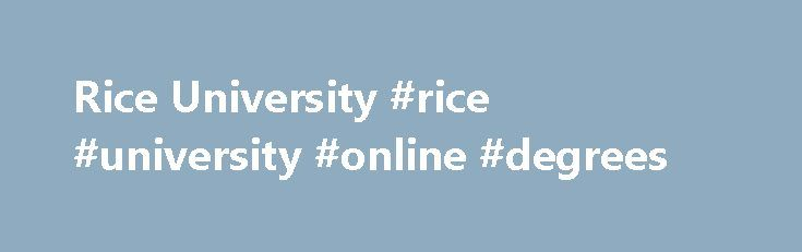 Rice University #rice #university #online #degrees http://loan-credit.nef2.com/rice-university-rice-university-online-degrees/  # Rice University Overview Established in 1891, Rice University is a non-profit private higher education institution located in the the urban setting of the large city of Houston (population range of 1,000,000-5,000,000 inhabitants), Texas. Officially accredited/recognized by the Southern Association of Colleges and Schools Commission on Colleges, Rice University is…