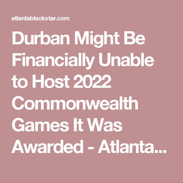Durban Might Be Financially Unable to Host 2022 Commonwealth Games It Was Awarded - Atlanta Black Star