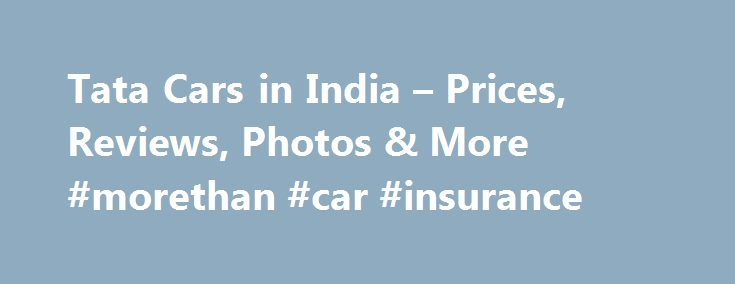Tata Cars in India – Prices, Reviews, Photos & More #morethan #car #insurance http://car.remmont.com/tata-cars-in-india-prices-reviews-photos-more-morethan-car-insurance/  #tata cars # 17 Tata Models About Tata Tata Motors Limited is India's largest automobile company, with consolidated revenues of Rs 2, 32,834 crores (USD 38.9 billion) in 2013-14. It is the leader in commercial vehicles in each segment, and among the top in passenger vehicles with winning products in the compact, midsize…
