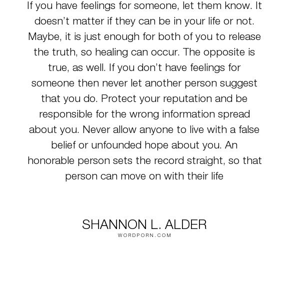 """Shannon L. Alder - """"If you have feelings for someone, let them know. It doesn�t matter if they can be..."""". truth, relationships, sisters, women, husband, wife, man, woman, communication, nonsense, confusion, behavior, jealous-women, answers, gentlemen, spouse, mixed-signals, siblings, rumors, stalkers, closure, crushes, clarification, angry-men, good-life-quotes, family-members, inconsistent-behavior, seeking-closure"""