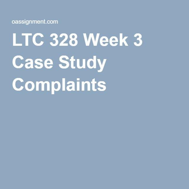 LTC 328 Week 3 Case Study Complaints