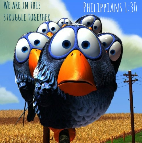 Philippians 1:30 We are in this struggle together. You have seen my struggle in the past, and you know that I am still in the midst of it.