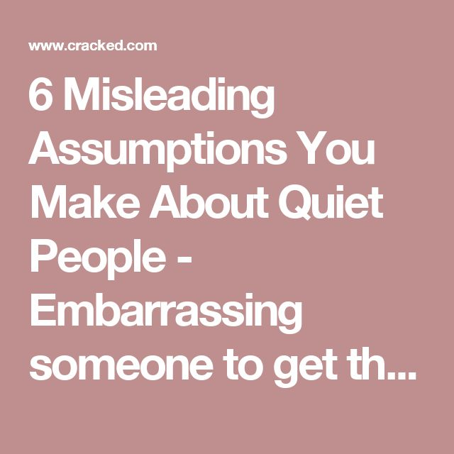 6 Misleading Assumptions You Make About Quiet People - Embarrassing someone to get them out of their shell is NOT helpful! When I'm quiet the last thing I want is for it to be pointed out.
