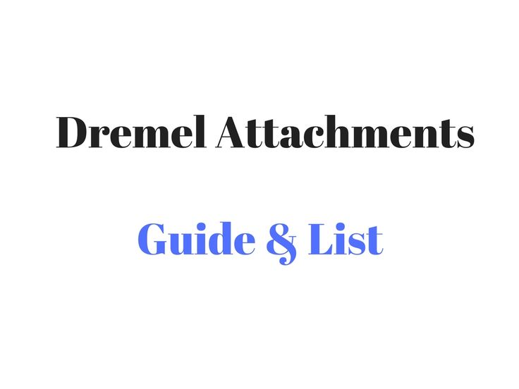 Dremel Attachments Guide & List- we list the main Dremel attachments, their uses & what attachments are best for different uses