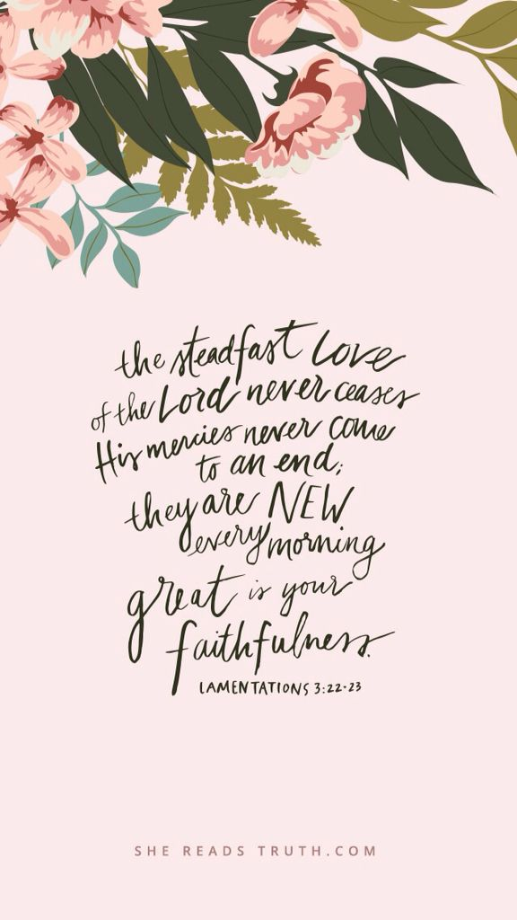 """""""The steadfast love of the Lord never ceases;  his mercies never come to an end; they are new every morning; great is your faithfulness."""" -Lamentations 3:22-23, ESV"""
