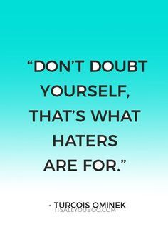 """""""Don't doubt yourself, that's what haters are for."""" ― Turcois Ominek. Click here for 39 self-confidence boosting quotes that inspire you to believe in yourself. Plus helpful tips for gaining confidence."""