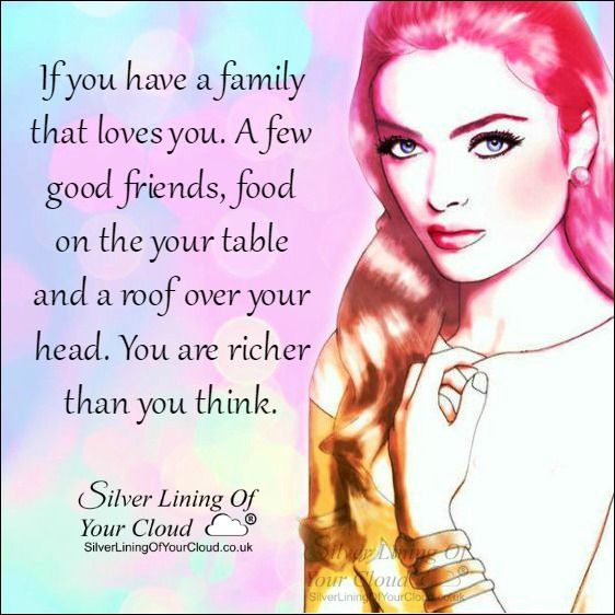 If you have a family that loves you. A few good friends, food on the your table and a roof over your head. You are richer than you think. ..._More fantastic quotes on: https://www.facebook.com/SilverLiningOfYourCloud  _Follow my Quote Blog on: http://silverliningofyourcloud.wordpress.com/