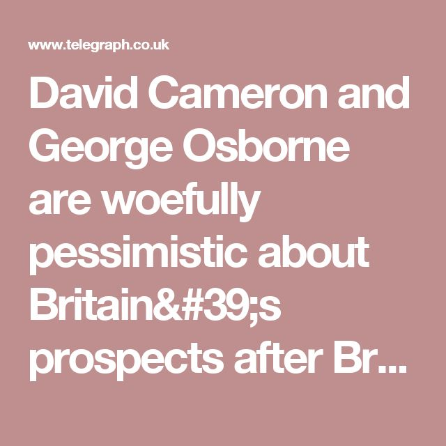 David Cameron and George Osborne are woefully pessimistic about Britain's prospects after Brexit