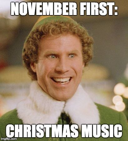 Buddy The Elf Meme | NOVEMBER FIRST: CHRISTMAS MUSIC | image tagged in memes,buddy the elf | made w/ Imgflip meme maker