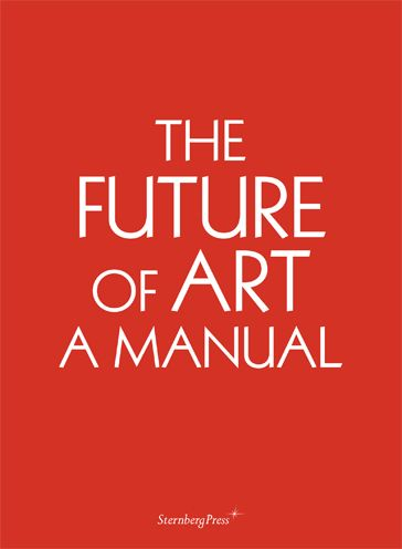 Ingo Niermann with Erik Niedling  The Future of Art: A Manual  Sternberg Press, 2011