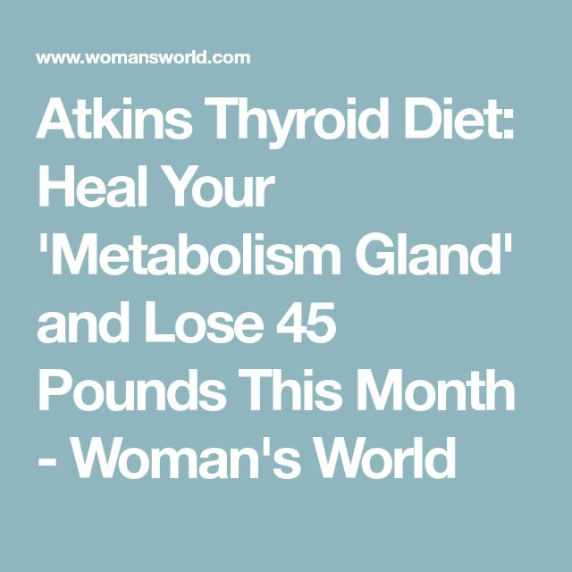 Atkins Thyroid Diet: Heal Your 'Metabolism Gland' and Lose 45 Pounds This Month - Woman's World