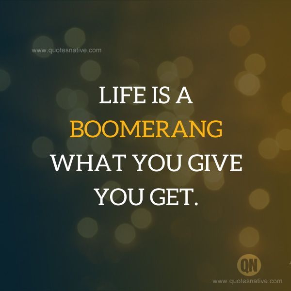 Life is a boomerang, what you give you get