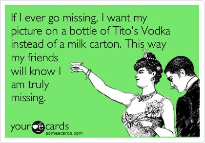 If I ever go missing, I want my picture on a bottle of Tito's Vodka instead of a milk carton. This way my friends will know I am truly missing.