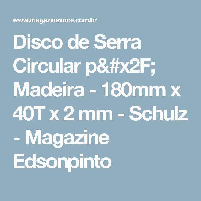 Disco de Serra Circular p/ Madeira - 180mm x 40T x 2 mm - Schulz - Magazine Edsonpinto