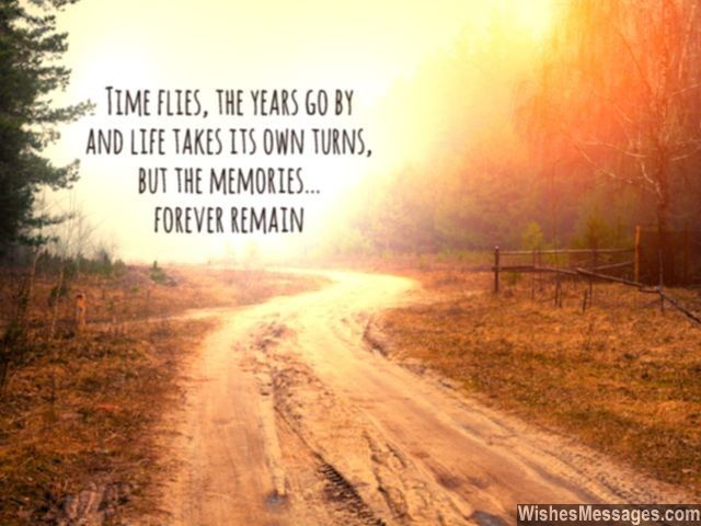 Time flies, the years go by and life takes its own turns. But the memories... forever remain. via WishesMessages.com