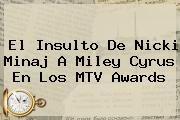 http://tecnoautos.com/wp-content/uploads/imagenes/tendencias/thumbs/el-insulto-de-nicki-minaj-a-miley-cyrus-en-los-mtv-awards.jpg Nicki Minaj. El insulto de Nicki Minaj a Miley Cyrus en los MTV Awards, Enlaces, Imágenes, Videos y Tweets - http://tecnoautos.com/actualidad/nicki-minaj-el-insulto-de-nicki-minaj-a-miley-cyrus-en-los-mtv-awards/