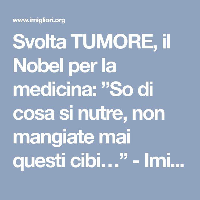 """Svolta TUMORE, il Nobel per la medicina: """"So di cosa si nutre, non mangiate mai questi cibi…"""" - Imigliori.org"""