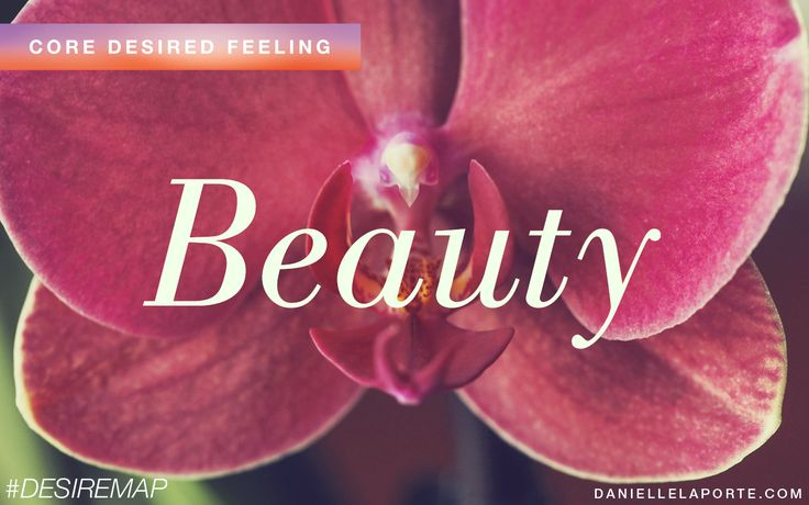Beauty - One of my Core Desired Feelings. How do you want to feel? #DesireMap
