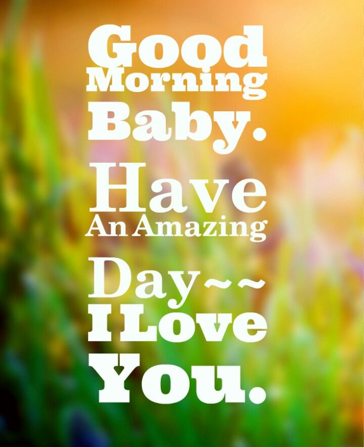 Good morning babyyyyyy! I love you so much. Hope you have an Amazing day…