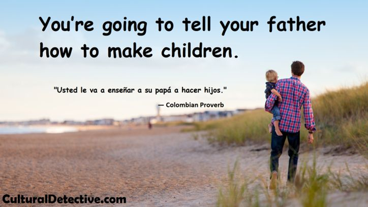 """""""You're going to tell your father how to make children."""" #Colombian #Proverb Build #intercultural competence by subscribing to #CulturalDetective #leader #team #diversity #effectiveness"""