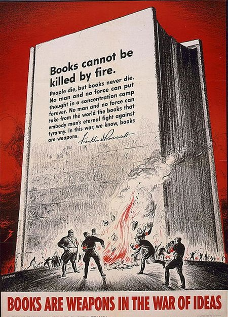 """Books cannot be killed by fire.  People die, but books never die. No man and no force can put thought in a concentration camp forever.  No man and no force can take from the world the books that embody man's eternal fight against tyranny.  In this war, we know, books are weapons.""  -Franklin D. Roosevelt"