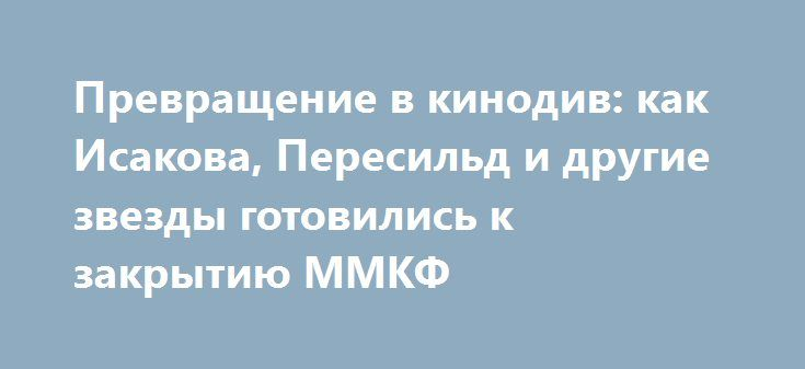 Превращение в кинодив: как Исакова, Пересильд и другие звезды готовились к закрытию ММКФ http://fashion-centr.ru/2016/07/01/%d0%bf%d1%80%d0%b5%d0%b2%d1%80%d0%b0%d1%89%d0%b5%d0%bd%d0%b8%d0%b5-%d0%b2-%d0%ba%d0%b8%d0%bd%d0%be%d0%b4%d0%b8%d0%b2-%d0%ba%d0%b0%d0%ba-%d0%b8%d1%81%d0%b0%d0%ba%d0%be%d0%b2%d0%b0-%d0%bf%d0%b5%d1%80/  В столице отгремел Московский международный кинофестиваль. К выходу на красную дорожку Виктория Исакова, Юлия Пересильд, Екатерина Вилкова и другие актрисы по традиции…
