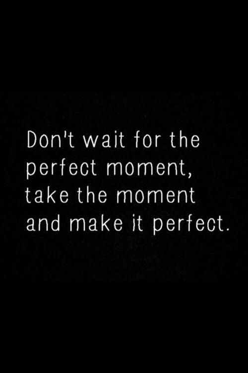 """Don't wait for the perfect moment, take the moment and make it perfect"" #quote #truth"