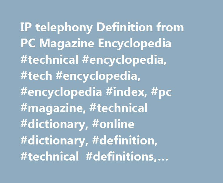 IP telephony Definition from PC Magazine Encyclopedia #technical #encyclopedia, #tech #encyclopedia, #encyclopedia #index, #pc #magazine, #technical #dictionary, #online #dictionary, #definition, #technical #definitions, #technology #glossary http://sudan.remmont.com/ip-telephony-definition-from-pc-magazine-encyclopedia-technical-encyclopedia-tech-encyclopedia-encyclopedia-index-pc-magazine-technical-dictionary-online-dictionary-definition-tec/  # // Encyclopedia Definition of: IP telephony…
