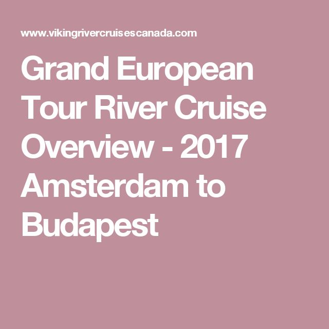 Grand European Tour River Cruise Overview - 2017 Amsterdam to Budapest