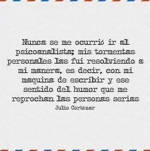 ... Julio Cortázar. Nunca se me ir al psicoanalista; mis tormentas personales las fui resolviendo a mi manera, es decir, con mi máquina de escribir y ese sentido del humor que me reprochan las personas serias.
