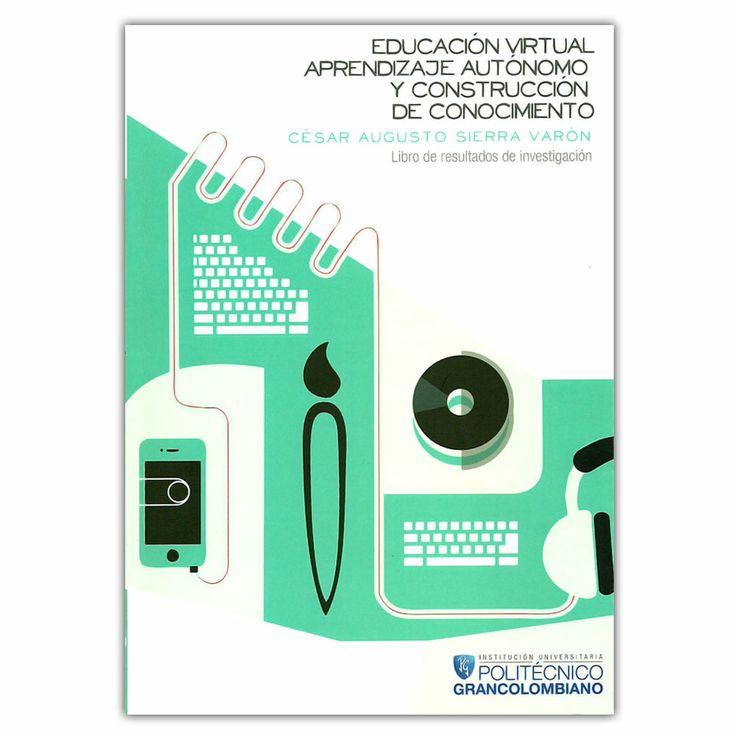 Educación virtual, aprendizaje autónomo y construcción de conocimiento - Cesar Augusto Sierra Varón - Politécnico Grancolombiano http://www.librosyeditores.com/tiendalemoine/3320-educacion-virtual-aprendizaje-autonomo-y-construccion-de-conocimiento-9789588721163.html Editores y distribuidores