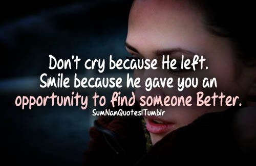 Finding Someone Better Quotes: Dont Cry Because He Left. Smile Because He Gave You An