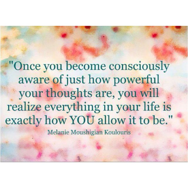 once you becoming consciously aware of just how powerful your thoughts are, you will realize everything in your life is exactly how YOU allow it to be.