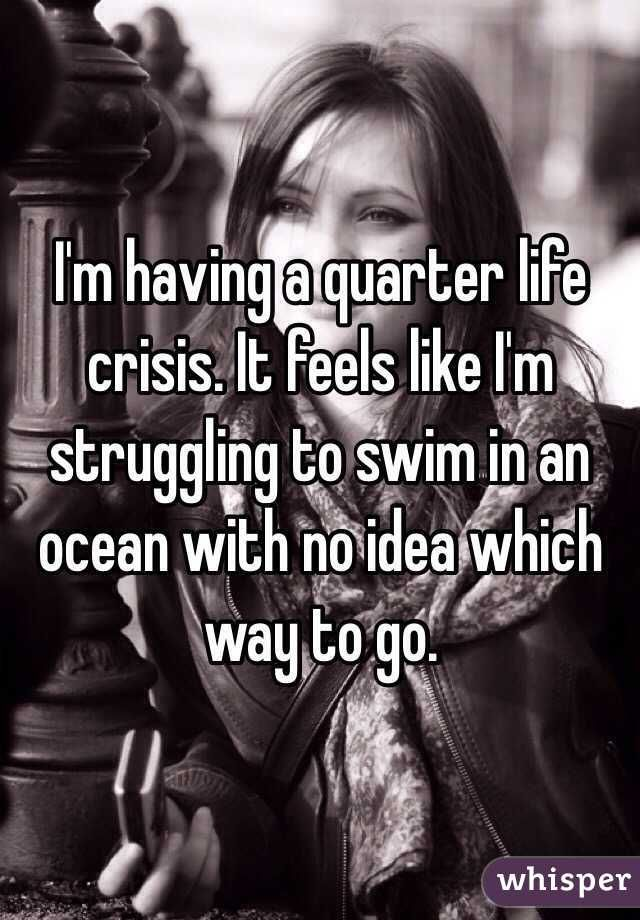 """I'm having a quarter life crisis. It feels like I'm struggling to swim in an ocean with no idea which way to go. """