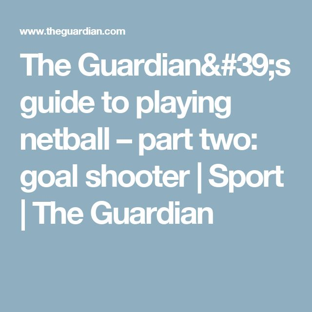 The Guardian's guide to playing netball – part two: goal shooter   Sport   The Guardian