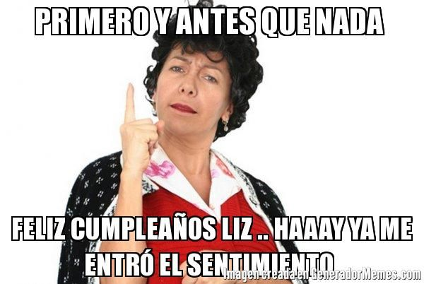Primero y antes que nada feliz cumpleaños liz .. haaay ya me entró el sentimiento - meme de doña lucha dice #memes #generadormemes