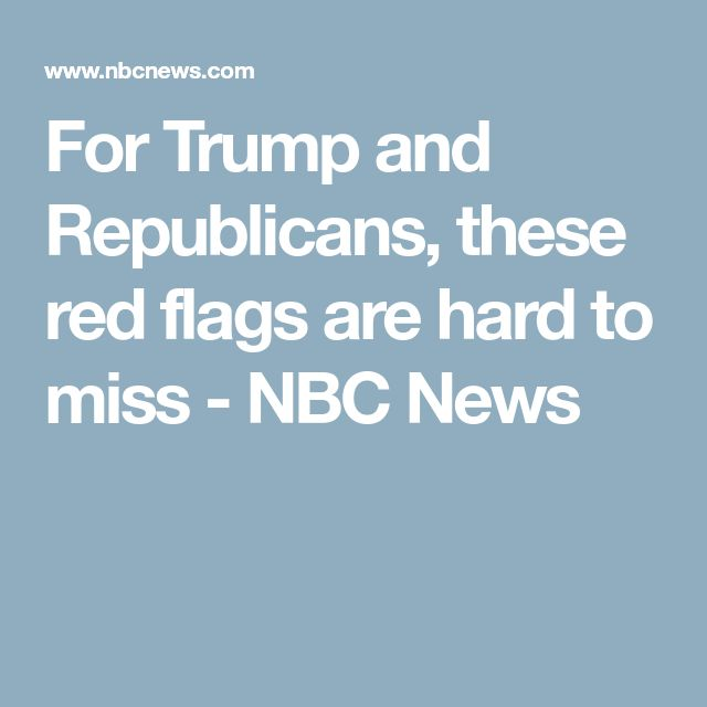 For Trump and Republicans, these red flags are hard to miss - NBC News