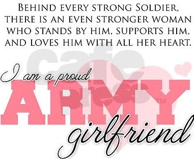 behind every strong soldier, there is an even stronger woman who stands by him, supports him, and loves him with all her heart. I am a proud army girlfriend.