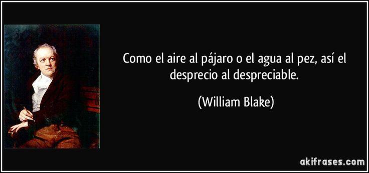 Como el aire al pájaro o el agua al pez, así el desprecio al despreciable. (William Blake)