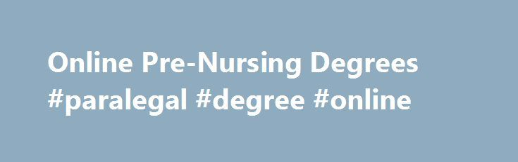 Online Pre-Nursing Degrees #paralegal #degree #online http://degree.nef2.com/online-pre-nursing-degrees-paralegal-degree-online/  #nursing degree online # Online Pre-Nursing Degrees: Overview of Programs and Courses Research online pre-nursing courses and programs. Find out what you can learn in these courses and what you'll need in order to participate in online learning to determine if it's right for you. Essential Information Most pre-nursing programs take two years to complete and are…