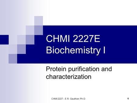 CHMI 2227 - E.R. Gauthier, Ph.D. 1 CHMI 2227E Biochemistry I Protein purification and characterization.