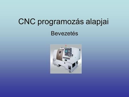 CNC programozás alapjai Bevezetés. NC szerszámgépek fejlődése •Az NC - technika…