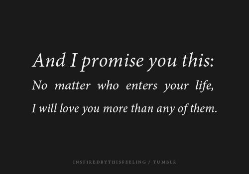 And I promise you this:: No matter who enters your life, I will love you more than any of them.