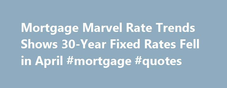 Mortgage Marvel Rate Trends Shows 30-Year Fixed Rates Fell in April #mortgage #quotes http://mortgage.remmont.com/mortgage-marvel-rate-trends-shows-30-year-fixed-rates-fell-in-april-mortgage-quotes/  #mortgage marvel # Mortgage Marvel Rate Trends Shows 30-Year Fixed Rates Fell in April MEQUON, WI–(Marketwire -05/02/12)- Mortgage Marvel Rate Trends™, a daily survey of more than 1,000 lenders, shows conforming, 30-year, fixed rates fell in April, closing out the month at 3.96 percent. Late in…