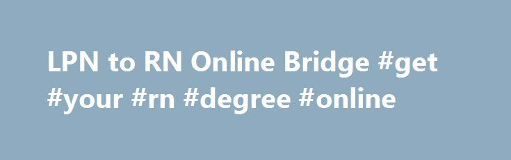 """LPN to RN Online Bridge #get #your #rn #degree #online http://reply.nef2.com/lpn-to-rn-online-bridge-get-your-rn-degree-online/  # Advance Your Nursing Career with a LPN to BSN, RN to MSN or RN to BSN I f you have recently applied for a job in the nursing field, either entry level or to change jobs, you have probably noticed that nearly all facilities list """"RN"""" as a minimum qualification. Actually, as with all industries, the job advertisement is always for the """"ideal"""" candidate. If the…"""