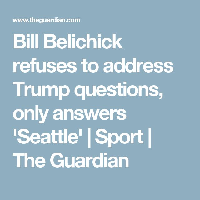 Bill Belichick refuses to address Trump questions, only answers 'Seattle' | Sport | The Guardian